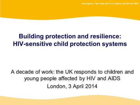 Inter-Agency Task Team (IATT) on Children and HIV and AIDS Building protection and resilience: HIV-sensitive child protection systems A decade of work: