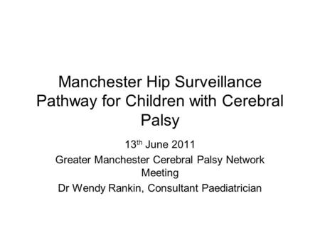 Manchester Hip Surveillance Pathway for Children with Cerebral Palsy 13 th June 2011 Greater Manchester Cerebral Palsy Network Meeting Dr Wendy Rankin,