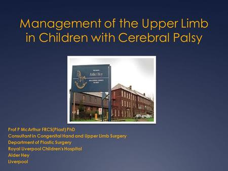 Management of the Upper Limb in Children with Cerebral Palsy Prof P McArthur FRCS(Plast) PhD Consultant in Congenital Hand and Upper Limb Surgery Department.