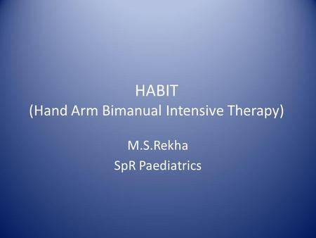 HABIT (Hand Arm Bimanual Intensive Therapy) M.S.Rekha SpR Paediatrics.