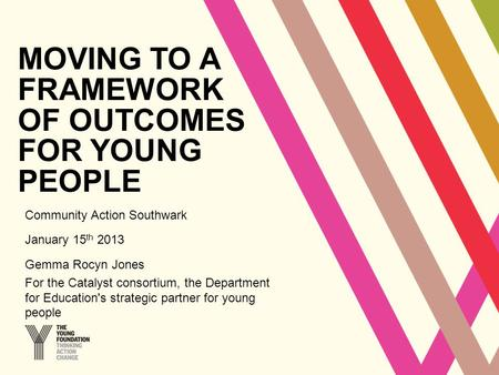 MOVING TO A FRAMEWORK OF OUTCOMES FOR YOUNG PEOPLE Community Action Southwark January 15 th 2013 Gemma Rocyn Jones For the Catalyst consortium, the Department.
