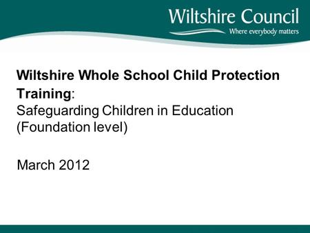 Wiltshire Whole School Child Protection Training: Safeguarding Children in Education (Foundation level) March 2012.