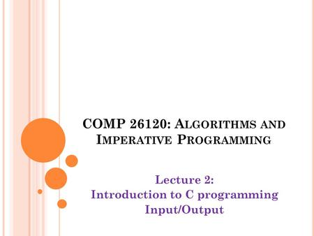 COMP 26120: A LGORITHMS AND I MPERATIVE P ROGRAMMING Lecture 2: Introduction to C programming Input/Output.