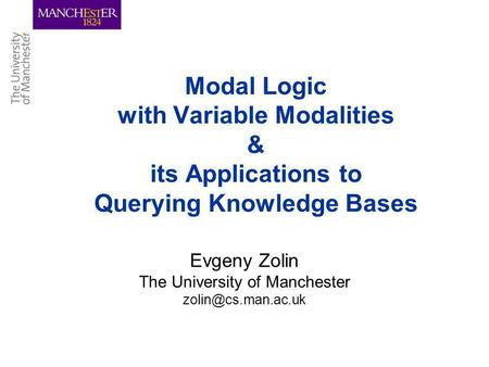 Modal Logic with Variable Modalities & its Applications to Querying Knowledge Bases Evgeny Zolin The University of Manchester
