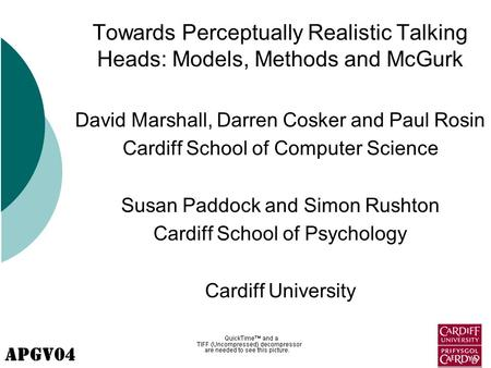 APGV04 Towards Perceptually Realistic Talking Heads: Models, Methods and McGurk David Marshall, Darren Cosker and Paul Rosin Cardiff School of Computer.