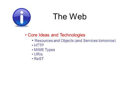 The Web Core Ideas and Technologies Resources and Objects (and Services tomorrow) HTTP MIME Types URIs ReST.