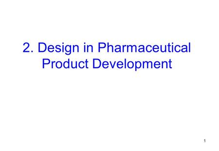 2. Design in Pharmaceutical Product Development 1.