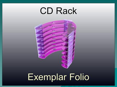 CD Rack Exemplar Folio. The Front Cover should include:- Your Name, Project Title and leave room to add a picture of your solution later.