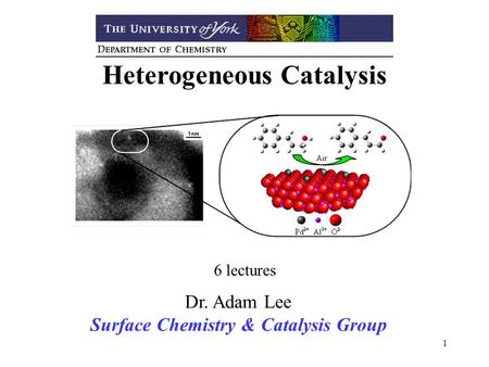 1 Heterogeneous Catalysis 6 lectures Dr. Adam Lee Surface Chemistry & Catalysis Group.