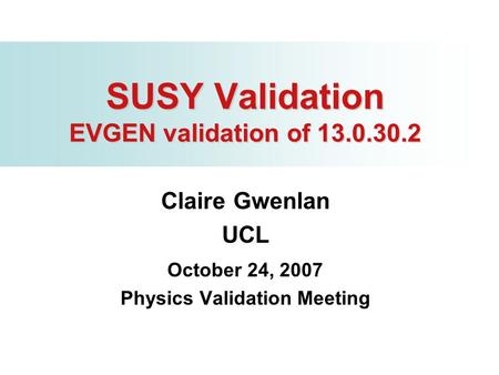 SUSY Validation EVGEN validation of 13.0.30.2 Claire Gwenlan UCL October 24, 2007 Physics Validation Meeting.