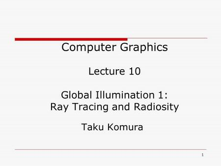 1 05/10/2014 Computer Graphics Lecture 10 Global Illumination 1: Ray Tracing and Radiosity Taku Komura.