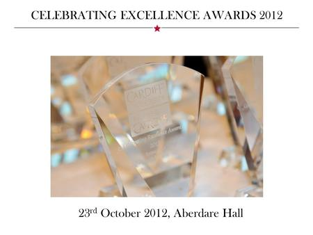 CELEBRATING EXCELLENCE AWARDS 2012 23 rd October 2012, Aberdare Hall.