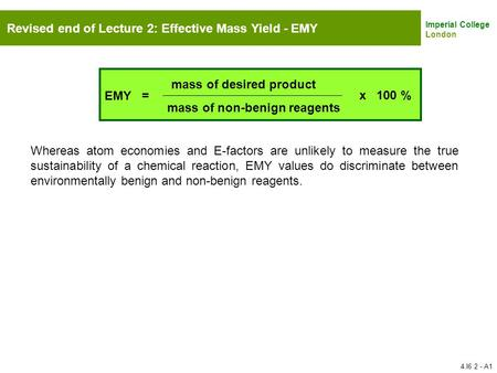 Imperial College London Revised end of Lecture 2: Effective Mass Yield - EMY EMY = mass of desired product mass of non-benign reagents x 100 % Whereas.
