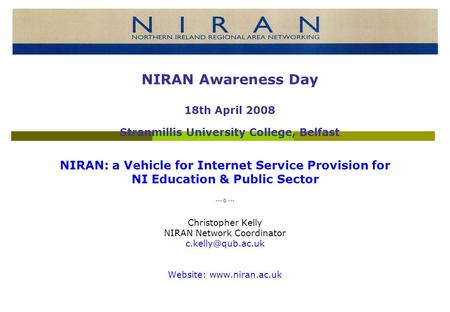 NIRAN: a Vehicle for Internet Service Provision for NI Education & Public Sector --- 0 --- Christopher Kelly NIRAN Network Coordinator