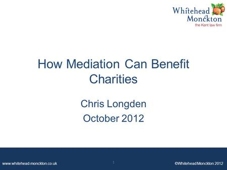 Www.whitehead-monckton.co.uk ©Whitehead Monckton 2012 How Mediation Can Benefit Charities Chris Longden October 2012 1.