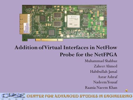 Addition of Virtual Interfaces in NetFlow Probe for the NetFPGA Muhammad Shahbaz Zaheer Ahmed Habibullah Jamal Asrar Ashraf Nadeem Yousaf Raania.