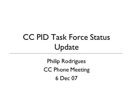 CC PID Task Force Status Update Philip Rodrigues CC Phone Meeting 6 Dec 07.