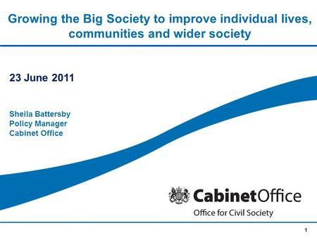 1 Growing the Big Society to improve individual lives, communities and wider society 23 June 2011 Sheila Battersby Policy Manager Cabinet Office.