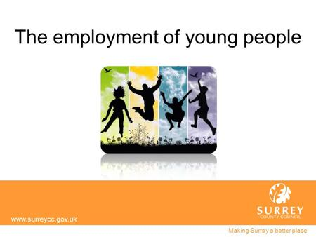 The employment of young people www.surreycc.gov.uk Making Surrey a better place.
