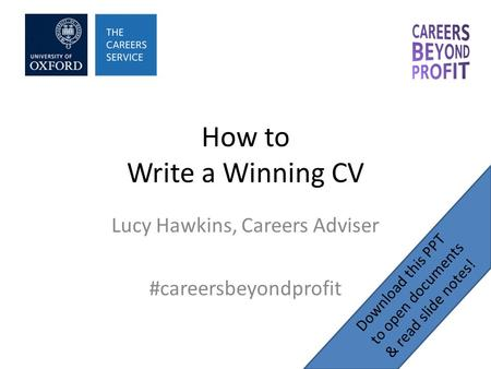 How to Write a Winning CV Lucy Hawkins, Careers Adviser #careersbeyondprofit Download this PPT to open documents & read slide notes!
