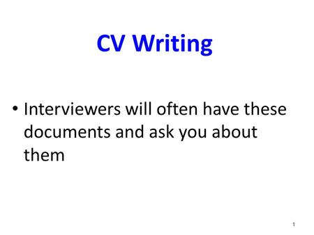 CV Writing Interviewers will often have these documents and ask you about them 1.