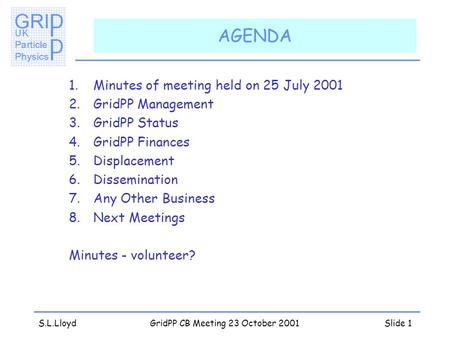S.L.LloydGridPP CB Meeting 23 October 2001Slide 1 AGENDA 1.Minutes of meeting held on 25 July 2001 2.GridPP Management 3.GridPP Status 4.GridPP Finances.
