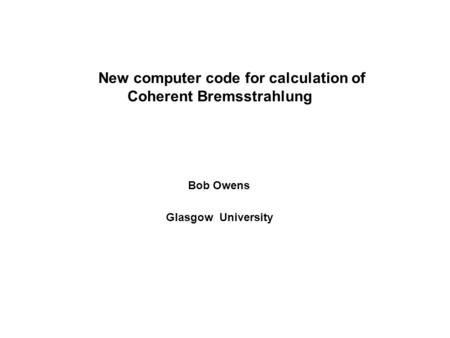New computer code for calculation of Coherent Bremsstrahlung Bob Owens Glasgow University.