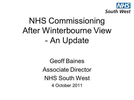 NHS Commissioning After Winterbourne View - An Update Geoff Baines Associate Director NHS South West 4 October 2011.