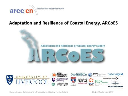 Adaptation and Resilience of Coastal Energy, ARCoES Living with our Buildings and Infrastructure: Adapting for the Future 18 & 19 September 2012.