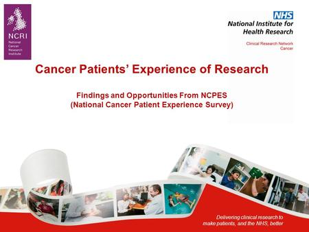 Delivering clinical research to make patients, and the NHS, better Cancer Patients' Experience of Research Findings and Opportunities From NCPES (National.