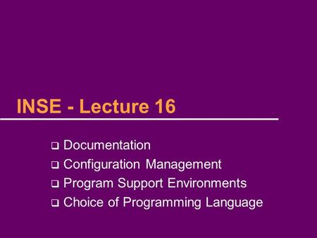 INSE - Lecture 16  Documentation  Configuration Management  Program Support Environments  Choice of Programming Language.