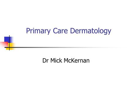 Primary Care Dermatology Dr Mick McKernan. Description of skin lesions Papule Macule Nodule Patch Vesicle Bulla Plaque.