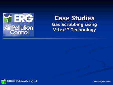 ERG (Air Pollution Control) Ltdwww.ergapc.com Case Studies Gas Scrubbing using V-tex TM Technology.