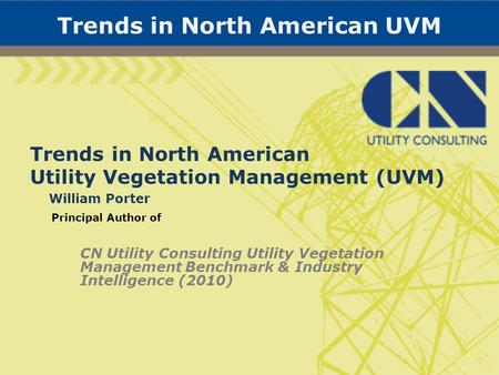 Trends in North American UVM Trends in North American Utility Vegetation Management (UVM) William Porter Principal Author of CN Utility Consulting Utility.