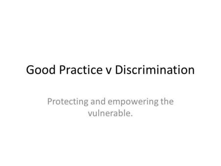 Good Practice v Discrimination Protecting and empowering the vulnerable.