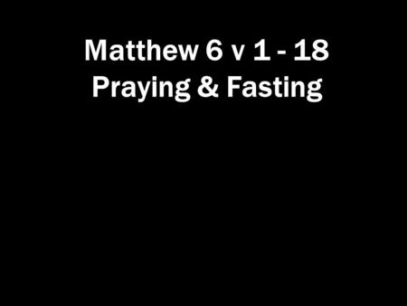 Matthew 6 v 1 - 18 Praying & Fasting. Praying & Fasting Matthew 6 Giving to the needy 'Be careful not to practise your righteousness in front of others.