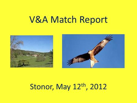 V&A Match Report Stonor, May 12 th, 2012. Team Selection Large numbers of younger Hermits were either knee deep in exams or playing League Cricket. Euan.