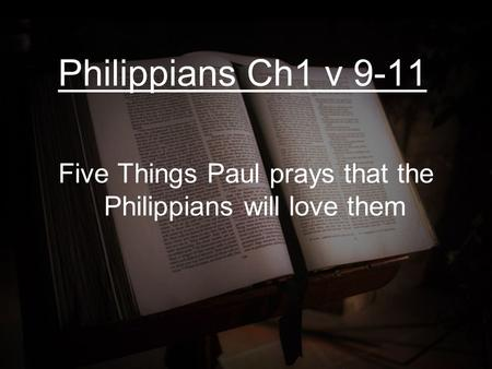 Philippians Ch1 v 9-11 Five Things Paul prays that the Philippians will love them.