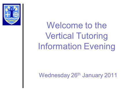 Wednesday 26 th January 2011 Welcome to the Vertical Tutoring Information Evening.