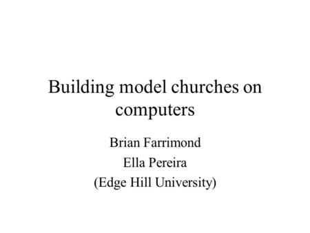 Building model churches on computers Brian Farrimond Ella Pereira (Edge Hill University)
