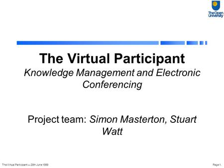 The Virtual Participant — 28th June 1999Page 1. The Virtual Participant Knowledge Management and Electronic Conferencing Project team: Simon Masterton,