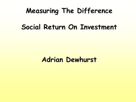 Measuring The Difference Social Return On Investment Adrian Dewhurst.
