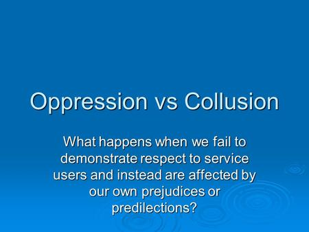Oppression vs Collusion What happens when we fail to demonstrate respect to service users and instead are affected by our own prejudices or predilections?