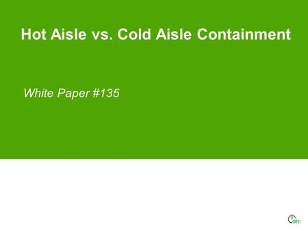 Hot Aisle vs. Cold Aisle Containment White Paper #135.