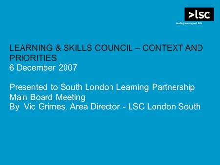 LEARNING & SKILLS COUNCIL – CONTEXT AND PRIORITIES 6 December 2007 Presented to South London Learning Partnership Main Board Meeting By Vic Grimes, Area.