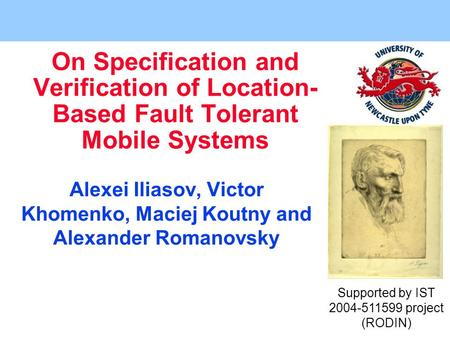 On Specification and Verification of Location- Based Fault Tolerant Mobile Systems Alexei Iliasov, Victor Khomenko, Maciej Koutny and Alexander Romanovsky.