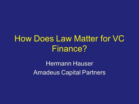 Slide 1 How Does Law Matter for VC Finance? Hermann Hauser Amadeus Capital Partners.