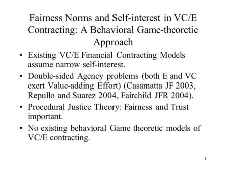 1 Fairness Norms and Self-interest in VC/E Contracting: A Behavioral Game-theoretic Approach Existing VC/E Financial Contracting Models assume narrow self-interest.