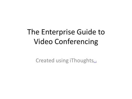 The Enterprise Guide to Video Conferencing Created using iThoughts [...] [...]