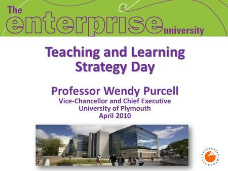 Teaching and Learning Strategy Day Teaching and Learning Strategy Day Professor Wendy Purcell Vice-Chancellor and Chief Executive University of Plymouth.